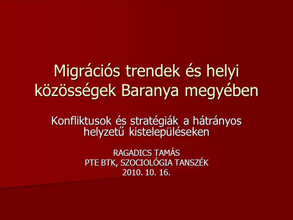 Migrációs trendek és helyi közösségek Baranya megyében Konfliktusok és stratégiák a hátrányos helyzetű kistelepüléseken RAGADICS TAMÁS PTE BTK, SZOCIOLÓGIA TANSZÉK 2010.