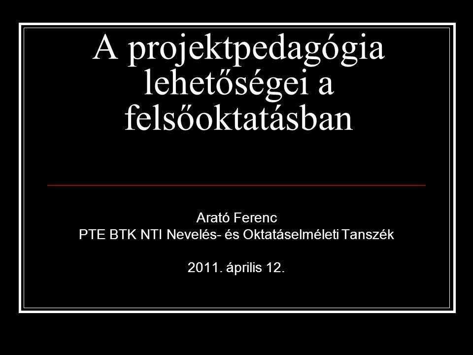 A projektpedagógia lehetőségei a felsőoktatásban Arató Ferenc PTE BTK NTI Nevelés- és Oktatáselméleti Tanszék 2011. április 12.