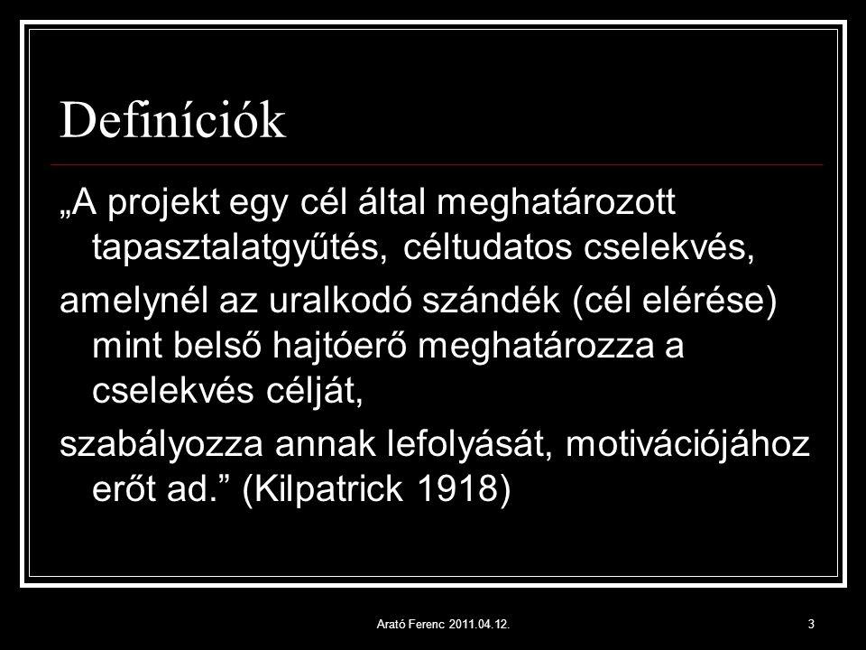 """Definíciók """"A projekt egy cél által meghatározott tapasztalatgyűtés, céltudatos cselekvés, amelynél az uralkodó szándék (cél elérése) mint belső hajtóerő meghatározza a cselekvés célját, szabályozza annak lefolyását, motivációjához erőt ad. (Kilpatrick 1918) 3Arató Ferenc 2011.04.12."""