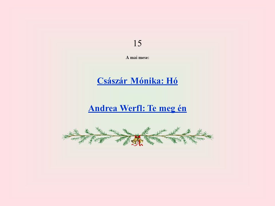 15 A mai mese: Császár Mónika: Hó Császár Mónika: Hó Andrea Werfl: Te meg én Andrea Werfl: Te meg én