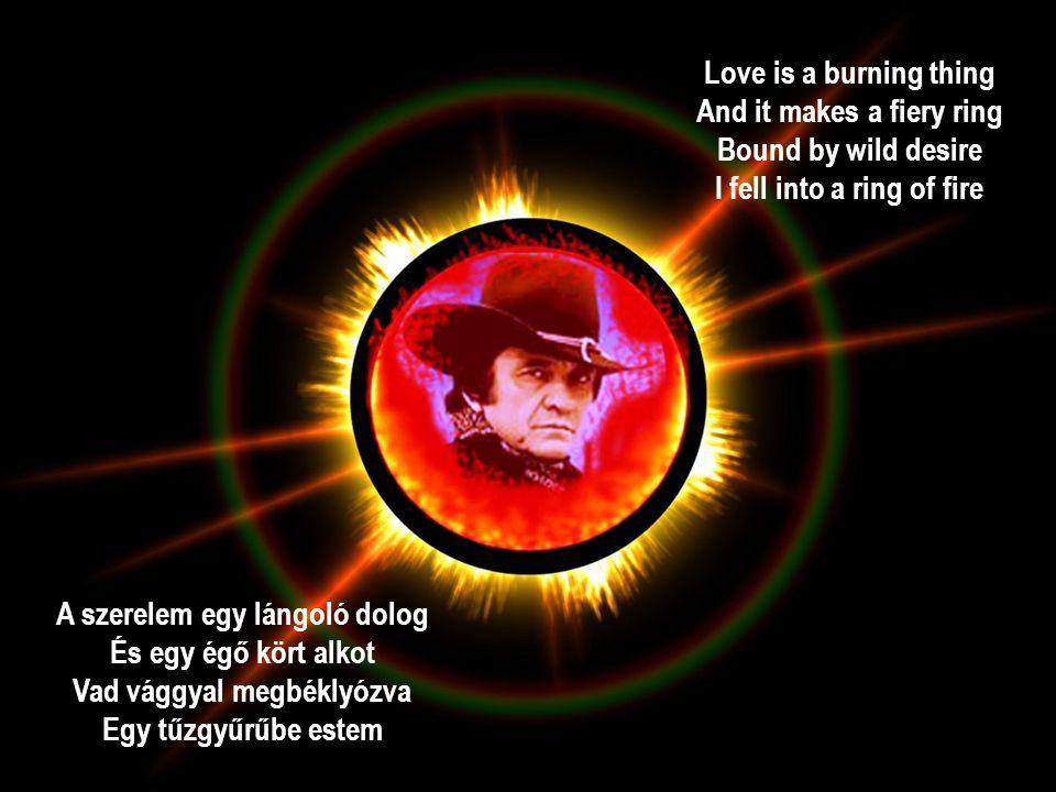Love is a burning thing And it makes a fiery ring Bound by wild desire I fell into a ring of fire A szerelem egy lángoló dolog És egy égő kört alkot Vad vággyal megbéklyózva Egy tűzgyűrűbe estem