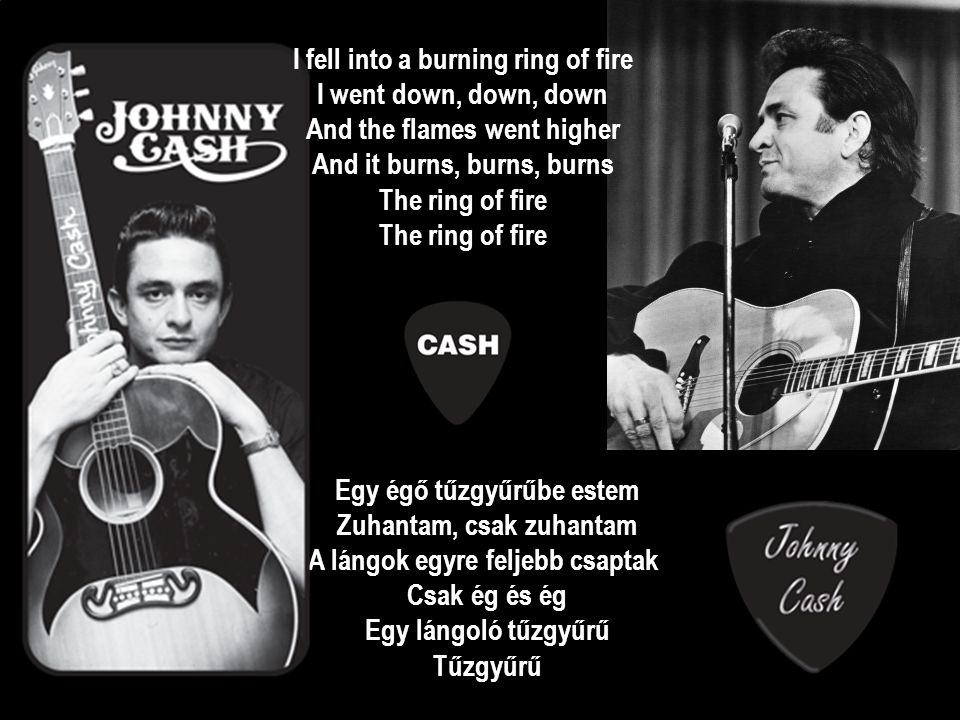 I fell into a burning ring of fire I went down, down, down And the flames went higher And it burns, burns, burns The ring of fire The ring of fire Egy égő tűzgyűrűbe estem Zuhantam, csak zuhantam A lángok egyre feljebb csaptak Csak ég és ég Egy lángoló tűzgyűrű Tűzgyűrű