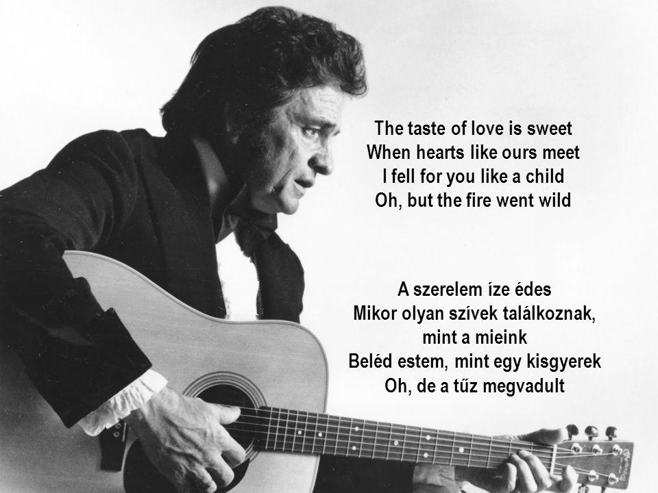 The taste of love is sweet When hearts like ours meet I fell for you like a child Oh, but the fire went wild A szerelem íze édes Mikor olyan szívek találkoznak, mint a mieink Beléd estem, mint egy kisgyerek Oh, de a tűz megvadult
