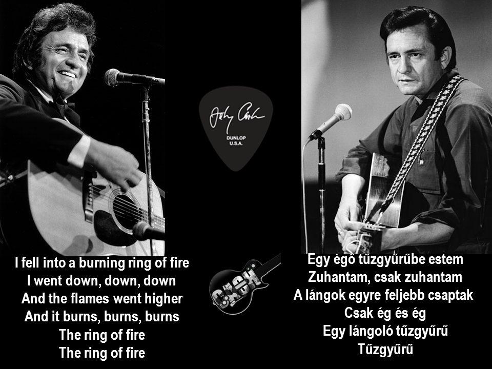 I fell into a burning ring of fire I went down, down, down And the flames went higher And it burns, burns, burns The ring of fire The ring of fire Egy égő tűzgyűrűbe estem Zuhantam, csak zuhantam A lángok egyre feljebb csaptak Csak ég és ég Egy lángoló tűzgyűrű Tűzgyűrű
