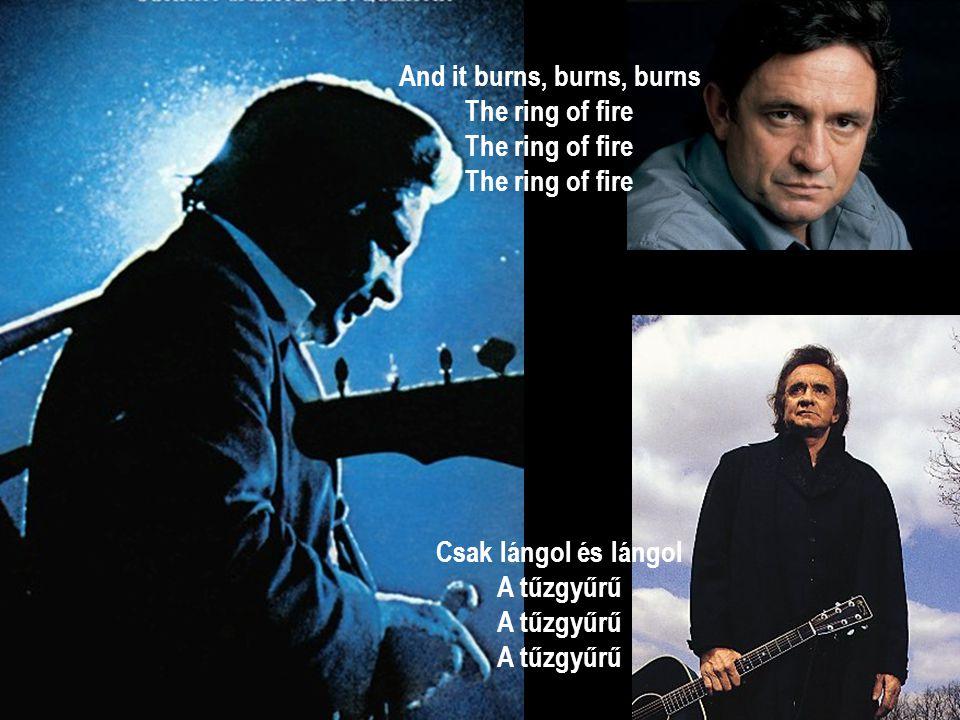 And it burns, burns, burns The ring of fire The ring of fire The ring of fire Csak lángol és lángol A tűzgyűrű