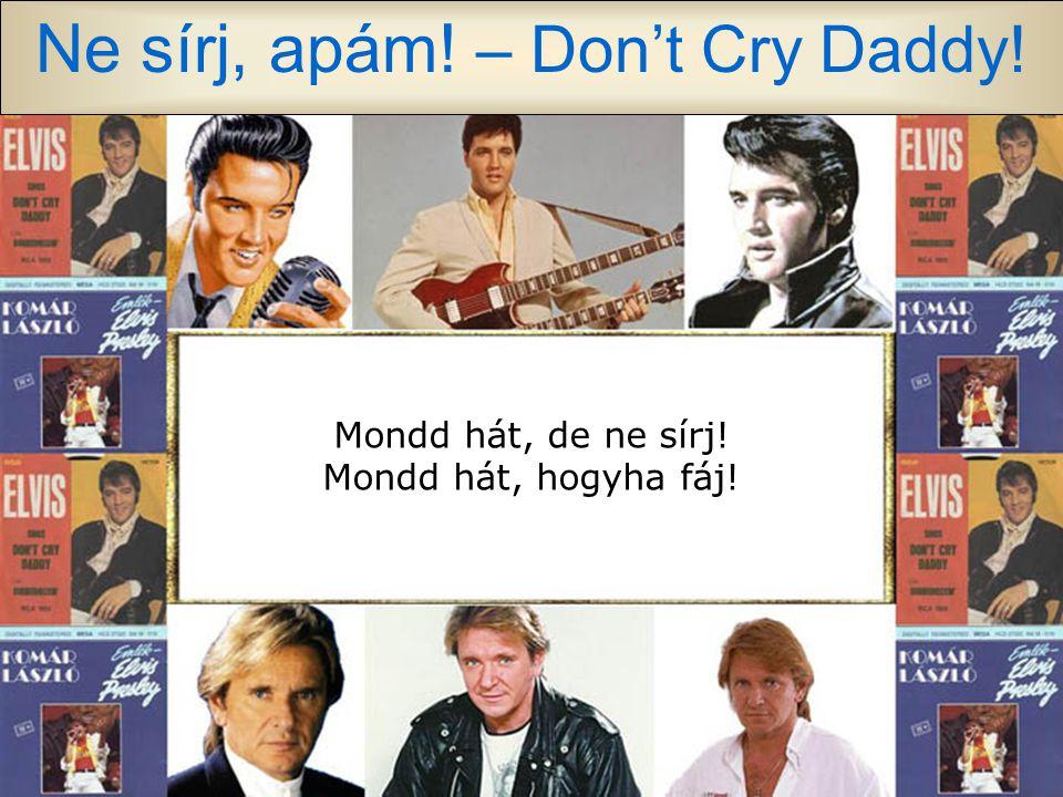 Ne sírj, apám! – Don't Cry Daddy! Szörnyű ez, csak most tudom meg, hogy legbelül régóta szenved, s nem beszél, egy szót sem szól. Én nem sírok, bár úg