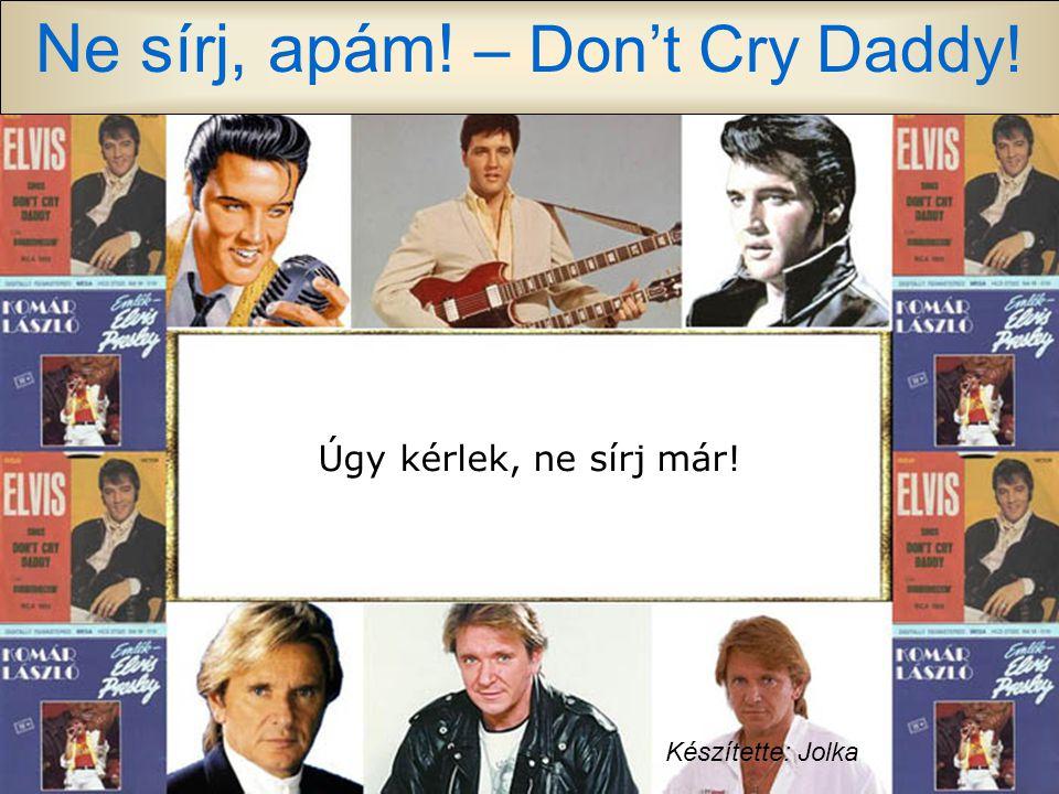 Ne sírj, apám! – Don't Cry Daddy! S ha már mindenképpen muszáj sírni, hát zokogok én, te nevess mint rég, apám maradj mindig mellettem, apám tedd meg