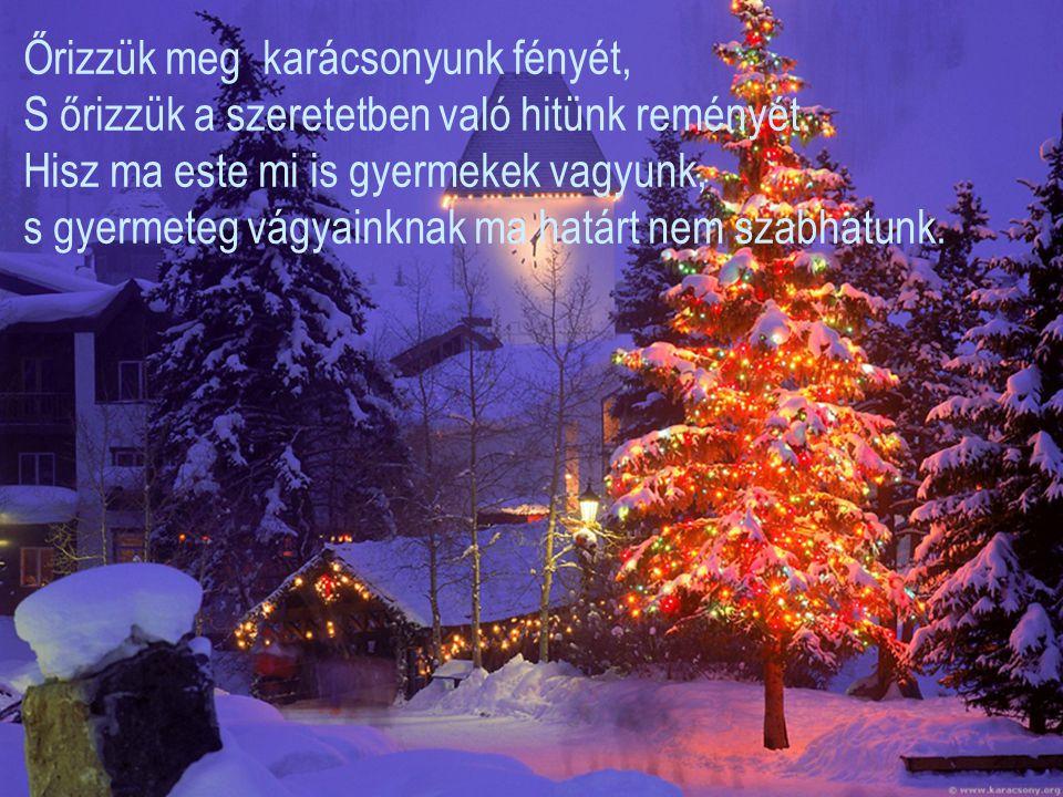 Őrizzük meg karácsonyunk fényét, S őrizzük a szeretetben való hitünk reményét.