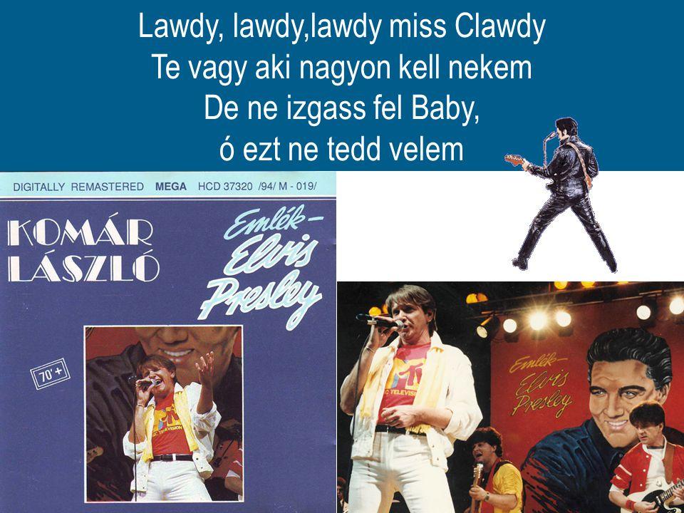 Lawdy, lawdy,lawdy miss Clawdy Te vagy aki nagyon kell nekem De ne izgass fel Baby, ó ezt ne tedd velem