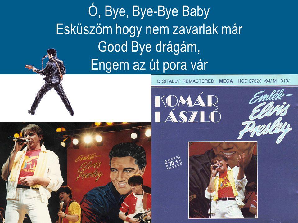 Ó, Bye, Bye-Bye Baby Esküszöm hogy nem zavarlak már Good Bye drágám, Engem az út pora vár