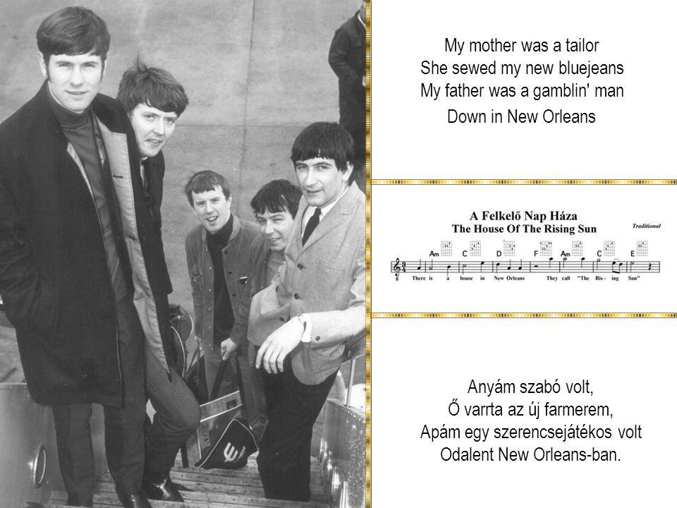 My mother was a tailor She sewed my new bluejeans My father was a gamblin man Down in New Orleans Anyám szabó volt, Ő varrta az új farmerem, Apám egy szerencsejátékos volt Odalent New Orleans-ban.