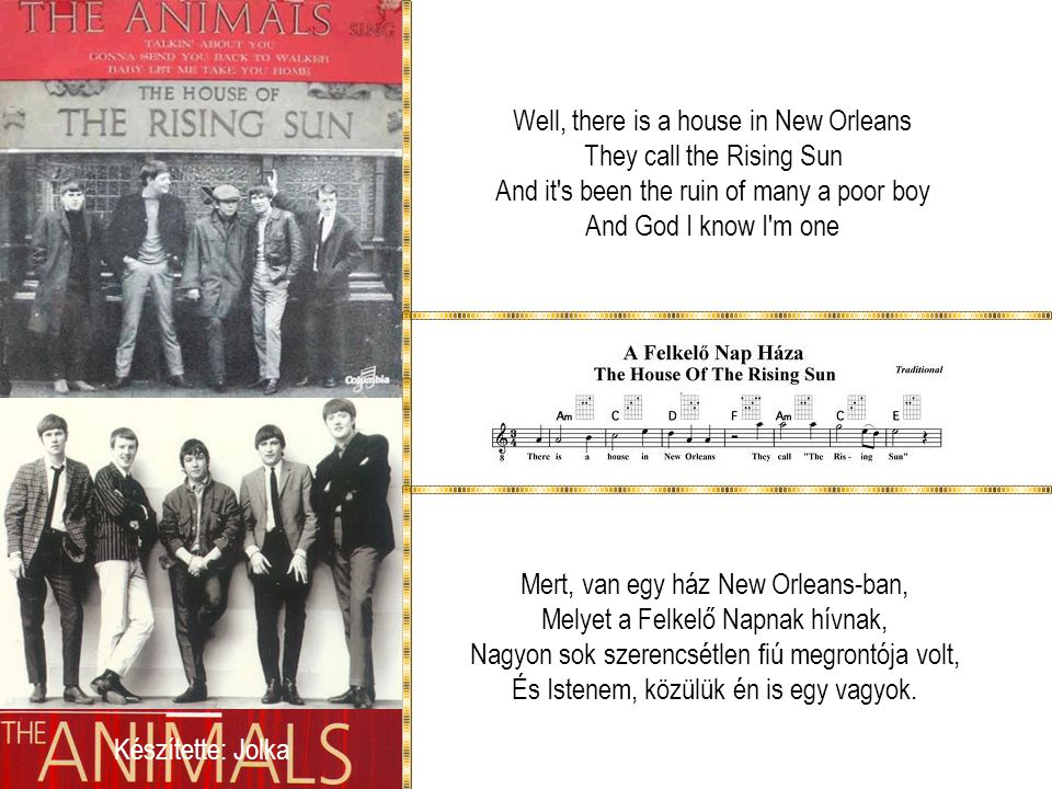 Well, there is a house in New Orleans They call the Rising Sun And it s been the ruin of many a poor boy And God I know I m one Mert, van egy ház New Orleans-ban, Melyet a Felkelő Napnak hívnak, Nagyon sok szerencsétlen fiú megrontója volt, És Istenem, közülük én is egy vagyok.