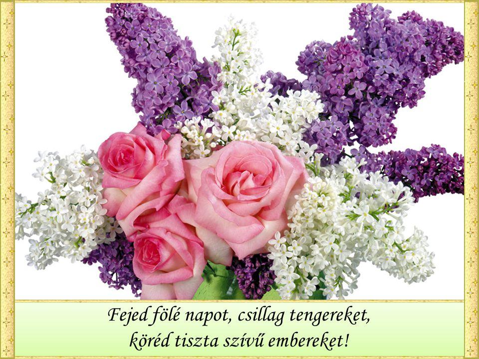 Kívánok örömet, derűt, boldogságot, otthonodba békét, kertedbe virágot!