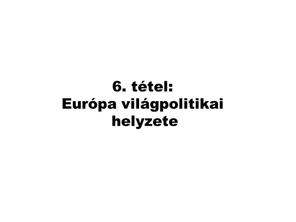 6. tétel: Európa világpolitikai helyzete