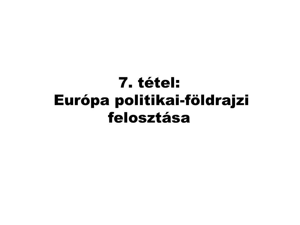 7. tétel: Európa politikai-földrajzi felosztása