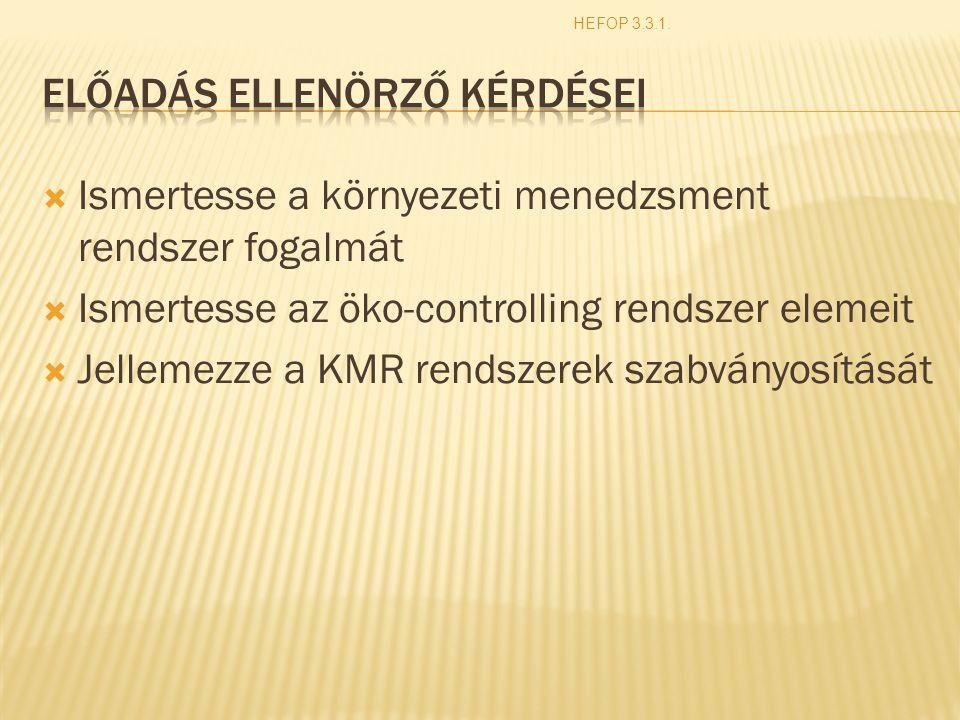  Ismertesse a környezeti menedzsment rendszer fogalmát  Ismertesse az öko-controlling rendszer elemeit  Jellemezze a KMR rendszerek szabványosítását HEFOP 3.3.1.