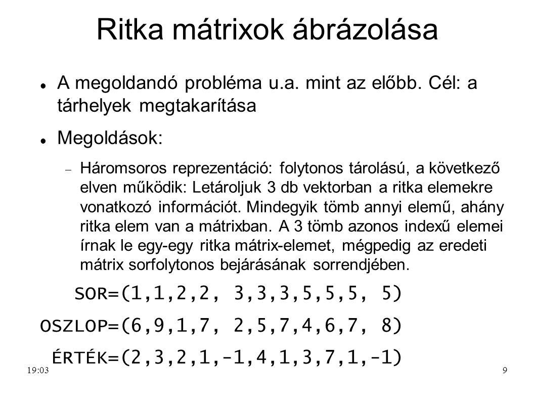 9 Ritka mátrixok ábrázolása A megoldandó probléma u.a. mint az előbb. Cél: a tárhelyek megtakarítása Megoldások:  Háromsoros reprezentáció: folytonos