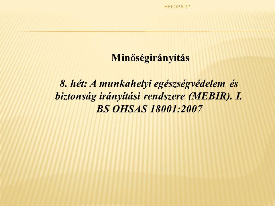 HEFOP 3.3.1. Minőségirányítás 8. hét: A munkahelyi egészségvédelem és biztonság irányítási rendszere (MEBIR). I. BS OHSAS 18001:2007