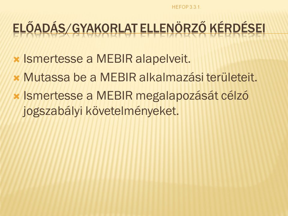  Ismertesse a MEBIR alapelveit.  Mutassa be a MEBIR alkalmazási területeit.  Ismertesse a MEBIR megalapozását célzó jogszabályi követelményeket. HE