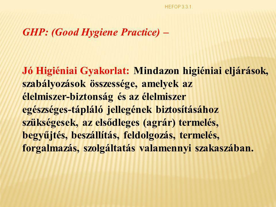 HEFOP 3.3.1. GHP: (Good Hygiene Practice) – Jó Higiéniai Gyakorlat: Mindazon higiéniai eljárások, szabályozások összessége, amelyek az élelmiszer-bizt