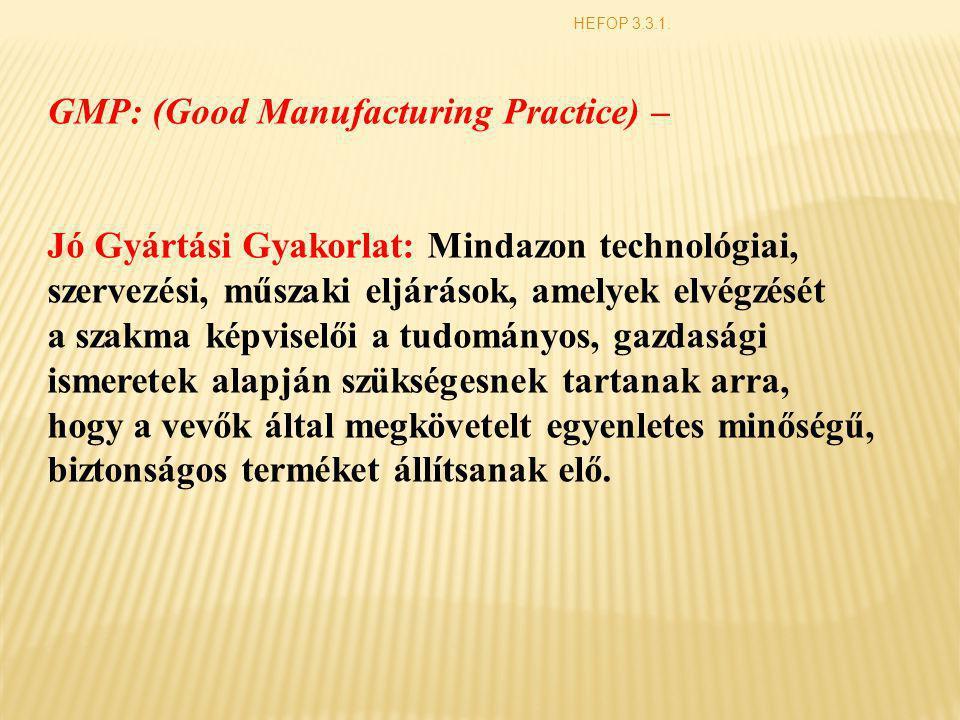 HEFOP 3.3.1. GMP: (Good Manufacturing Practice) – Jó Gyártási Gyakorlat: Mindazon technológiai, szervezési, műszaki eljárások, amelyek elvégzését a sz