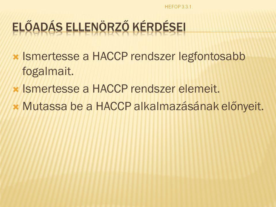  Ismertesse a HACCP rendszer legfontosabb fogalmait.  Ismertesse a HACCP rendszer elemeit.  Mutassa be a HACCP alkalmazásának előnyeit. HEFOP 3.3.1