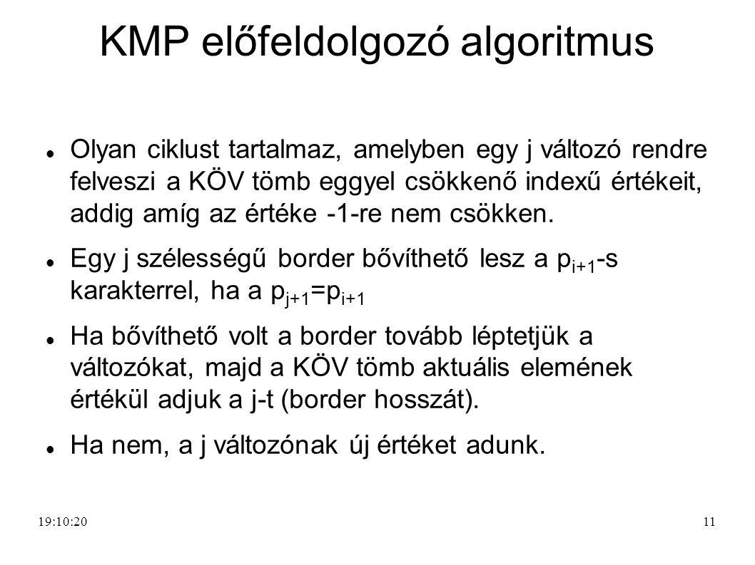 11 KMP előfeldolgozó algoritmus Olyan ciklust tartalmaz, amelyben egy j változó rendre felveszi a KÖV tömb eggyel csökkenő indexű értékeit, addig amíg