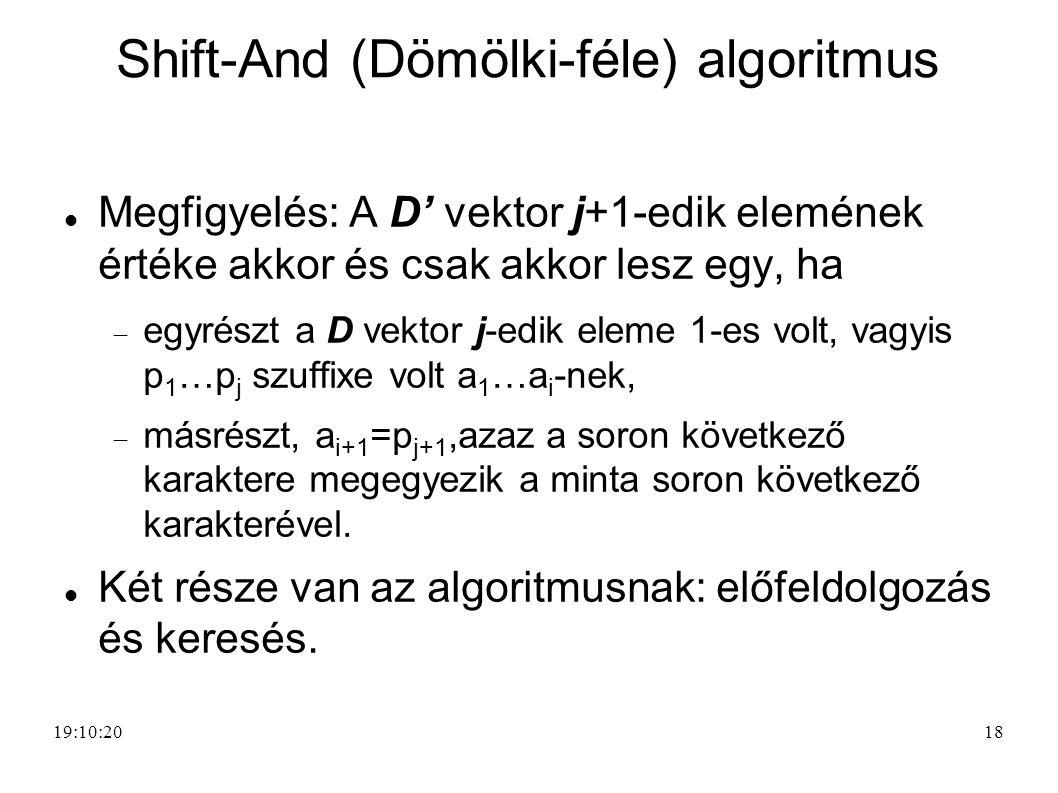 18 Shift-And (Dömölki-féle) algoritmus Megfigyelés: A D' vektor j+1-edik elemének értéke akkor és csak akkor lesz egy, ha  egyrészt a D vektor j-edik