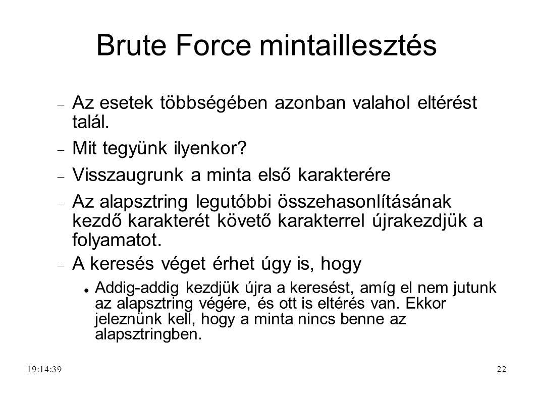 22 Brute Force mintaillesztés  Az esetek többségében azonban valahol eltérést talál.  Mit tegyünk ilyenkor?  Visszaugrunk a minta első karakterére