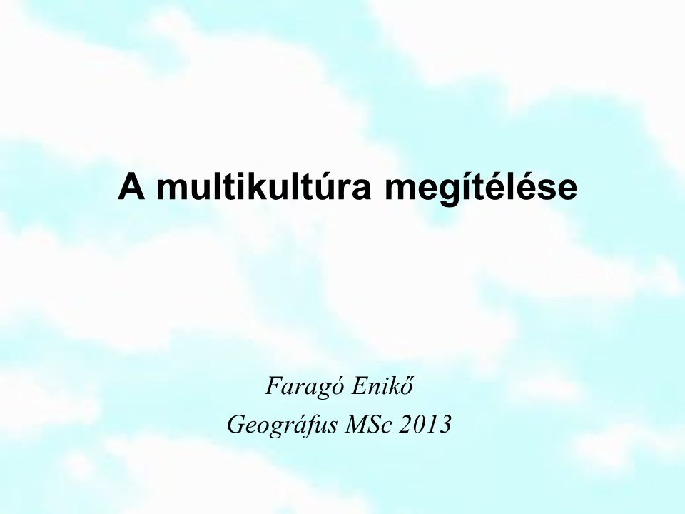 A multikultúra megítélése Faragó Enikő Geográfus MSc 2013