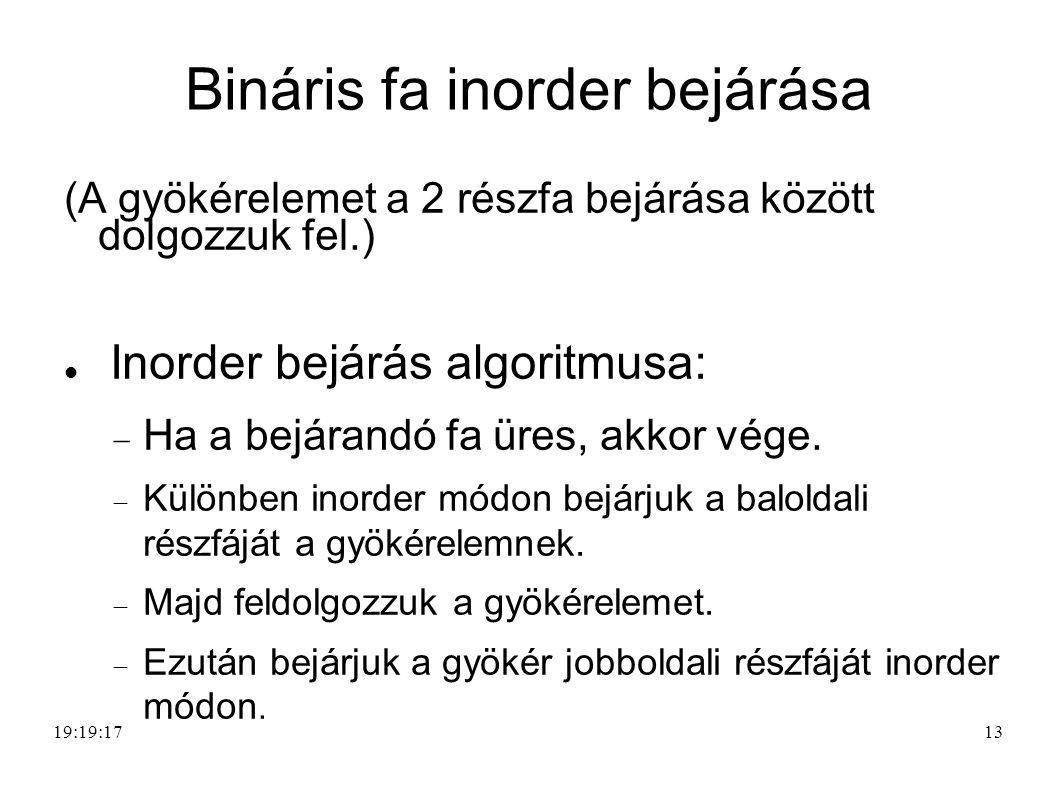 13 Bináris fa inorder bejárása (A gyökérelemet a 2 részfa bejárása között dolgozzuk fel.) Inorder bejárás algoritmusa:  Ha a bejárandó fa üres, akkor vége.