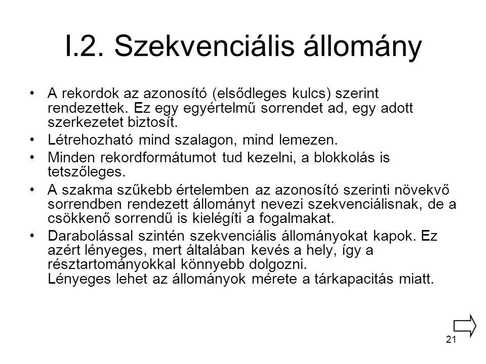 21 I.2. Szekvenciális állomány A rekordok az azonosító (elsődleges kulcs) szerint rendezettek. Ez egy egyértelmű sorrendet ad, egy adott szerkezetet b