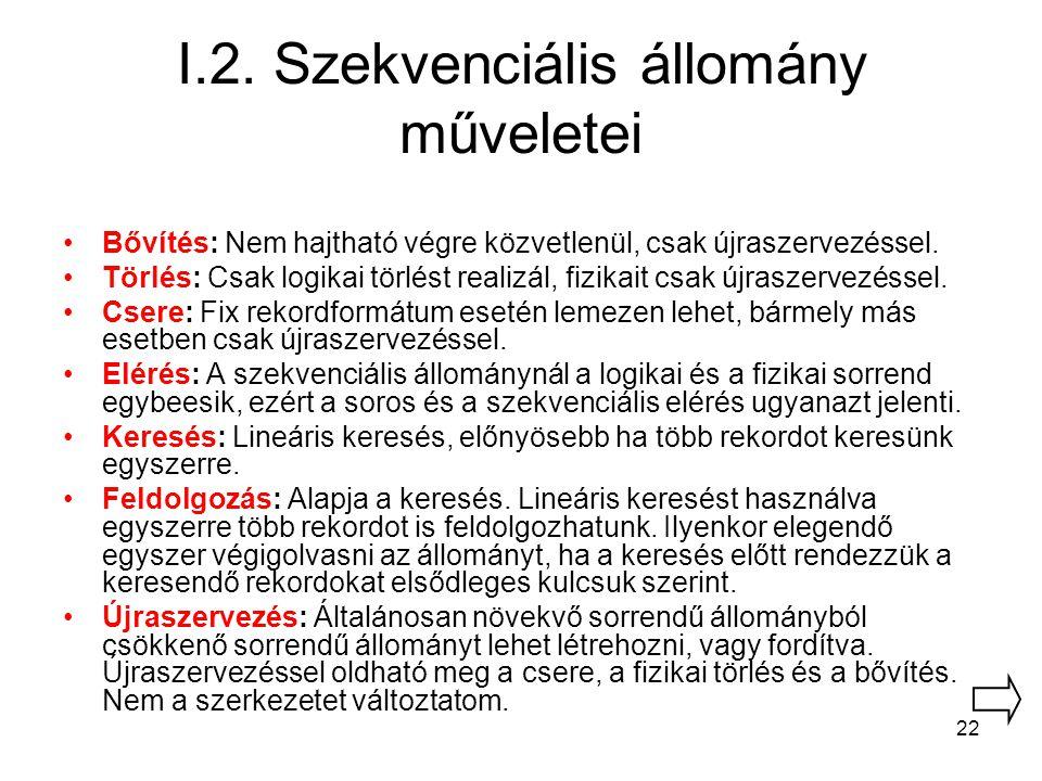 22 I.2. Szekvenciális állomány műveletei Bővítés: Nem hajtható végre közvetlenül, csak újraszervezéssel. Törlés: Csak logikai törlést realizál, fizika