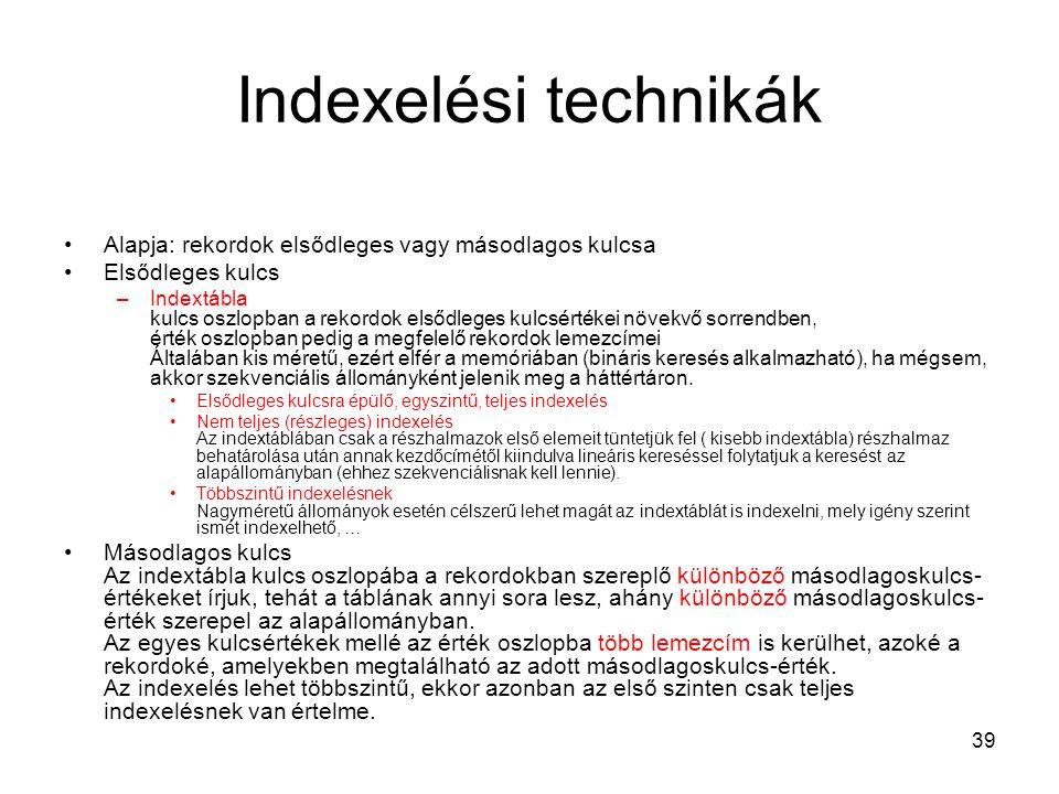 39 Indexelési technikák Alapja: rekordok elsődleges vagy másodlagos kulcsa Elsődleges kulcs –Indextábla kulcs oszlopban a rekordok elsődleges kulcsért