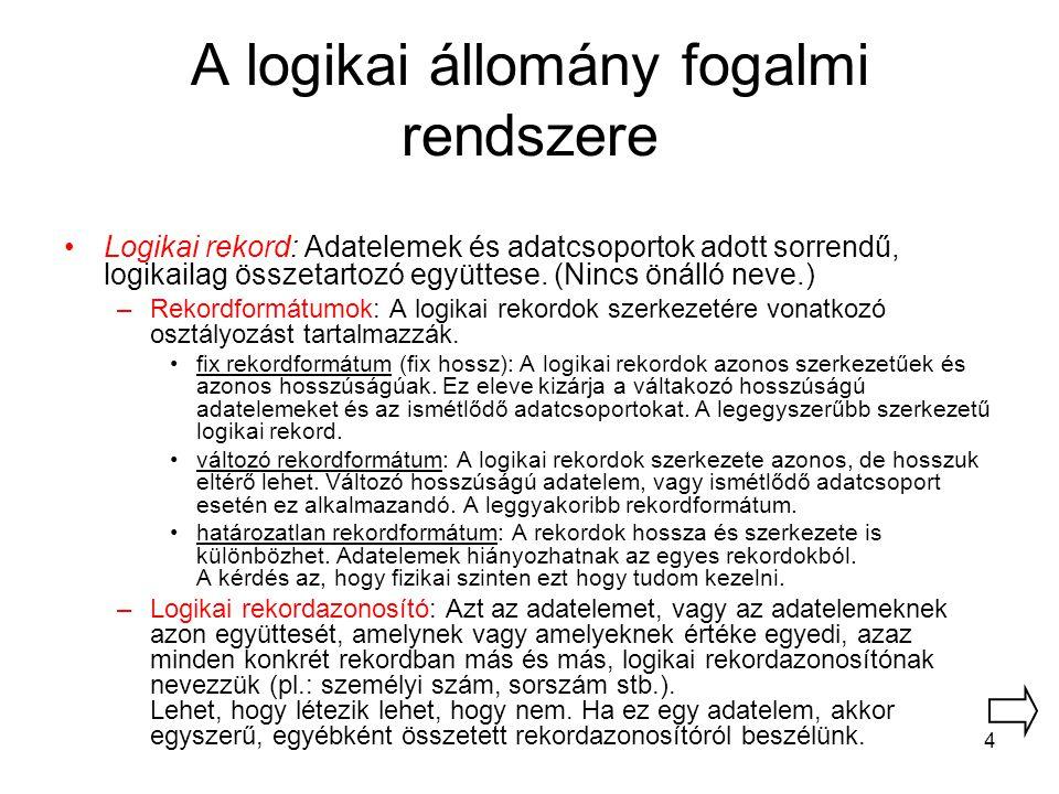 4 A logikai állomány fogalmi rendszere Logikai rekord: Adatelemek és adatcsoportok adott sorrendű, logikailag összetartozó együttese. (Nincs önálló ne