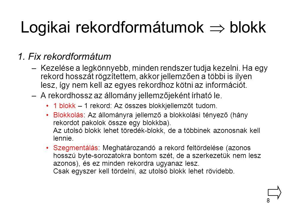 8 Logikai rekordformátumok  blokk 1.Fix rekordformátum –Kezelése a legkönnyebb, minden rendszer tudja kezelni. Ha egy rekord hosszát rögzítettem, akk