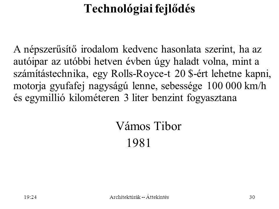 30 Technológiai fejlődés A népszerűsítő irodalom kedvenc hasonlata szerint, ha az autóipar az utóbbi hetven évben úgy haladt volna, mint a számítástechnika, egy Rolls-Royce-t 20 $-ért lehetne kapni, motorja gyufafej nagyságú lenne, sebessége 100 000 km/h és egymillió kilométeren 3 liter benzint fogyasztana Vámos Tibor 1981 Architektúrák -- Áttekintés19:26