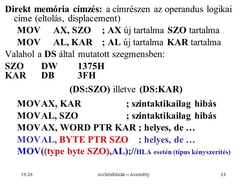 13 Direkt memória címzés: a címrészen az operandus logikai címe (eltolás, displacement) MOV AX, SZO; AX új tartalma SZO tartalma MOV AL, KAR; AL új ta