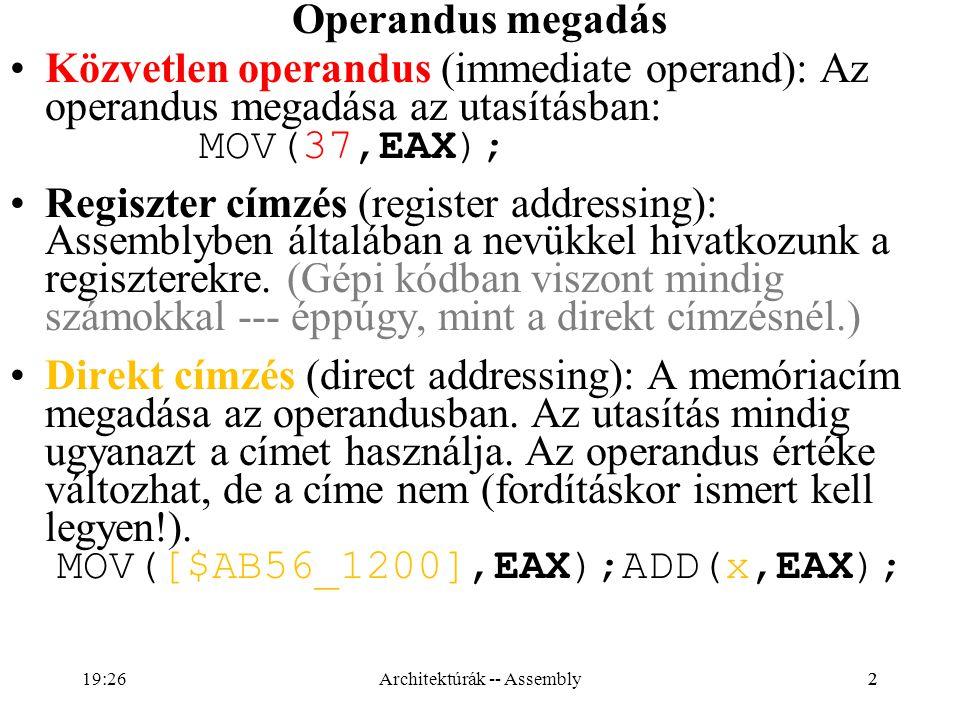 13 Direkt memória címzés: a címrészen az operandus logikai címe (eltolás, displacement) MOV AX, SZO; AX új tartalma SZO tartalma MOV AL, KAR; AL új tartalma KAR tartalma Valahol a DS által mutatott szegmensben: SZODW1375H KARDB3FH (DS:SZO) illetve (DS:KAR) MOVAX, KAR; szintaktikailag hibás MOVAL, SZO; szintaktikailag hibás MOVAX, WORD PTR KAR; helyes, de … MOVAL, BYTE PTR SZO; helyes, de … MOV((type byte SZO),AL);// HLA esetén (típus kényszerítés) Architektúrák -- Assembly19:28