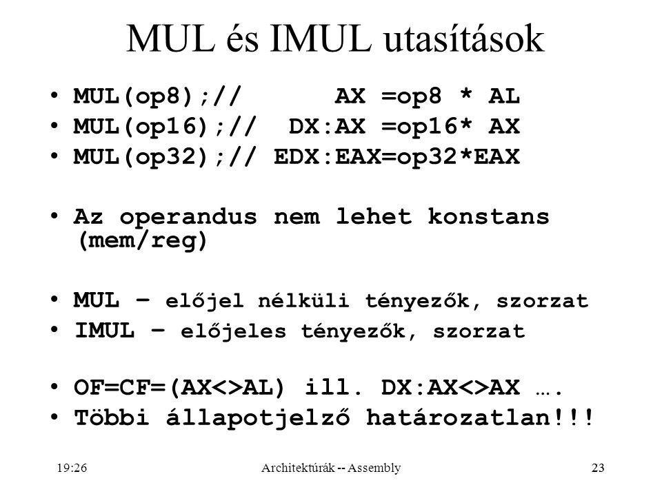 23 MUL és IMUL utasítások MUL(op8);// AX =op8 * AL MUL(op16);// DX:AX =op16* AX MUL(op32);// EDX:EAX=op32*EAX Az operandus nem lehet konstans (mem/reg