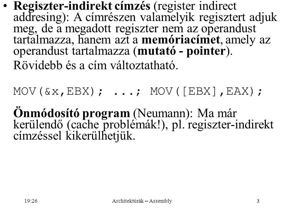24 DIV és IDIV utasítások DIV(op8);// AL= AX/op8 AH=AX%op8 DIV(op16);// AX= (DX:AX) / op16 DX= (DX:AX) % op16 DIV(op32);// EAX=(EDX:EAX) / op32 // hányados EDX=(EDX:EAX) % op32 // maradék {EAX=7;EDX=0;EBX=3} ==> DIV(EBX) ==> {EAX=2;EDX=1} Az operandus nem lehet konstans (mem/reg) DIV – előjel nélküli operandusok IDIV – előjeles operandusok {EAX=-7;EDX=-1;EBX=-4} ==> DIV(EBX) ==> {EAX=1;EDX=-3} Minden állapotjelző határozatlan!!.