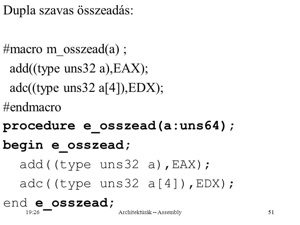51 Dupla szavas összeadás: #macro m_osszead(a) ; add((type uns32 a),EAX); adc((type uns32 a[4]),EDX); #endmacro procedure e_osszead(a:uns64); begin e_