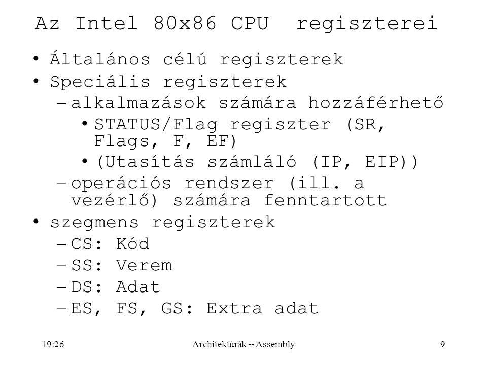 """10 Az Intel 80x86 CPU általános regiszterei 8 bites regiszeterek – AL, AH, BL, BH, CL, CH, DL, DH 16 bites regiszterek – AX, BX, CX, DX, SI, DI, BP, SP 32 bites regiszterek – EAX, EBX, ECX, EDX, ESI, EDI, EBP, ESP Átfedés van közöttük: – AX=EAX%65536=256*AH+AL, BX, CX, DX – SI=ESI%65536, DI, BP, SP """"jelentés a név mögött: –AX=Accumulator, BX=Base register, CX=Counter_register, DX=Data_register, SI=Source_Index, DI=Destination_Index BP=Base_Pointer, SP=Stack_Pointer ( EZEKET NE HASZNÁLD!) –AL=Accumulator Low, AH=Accumulator High, stb..."""