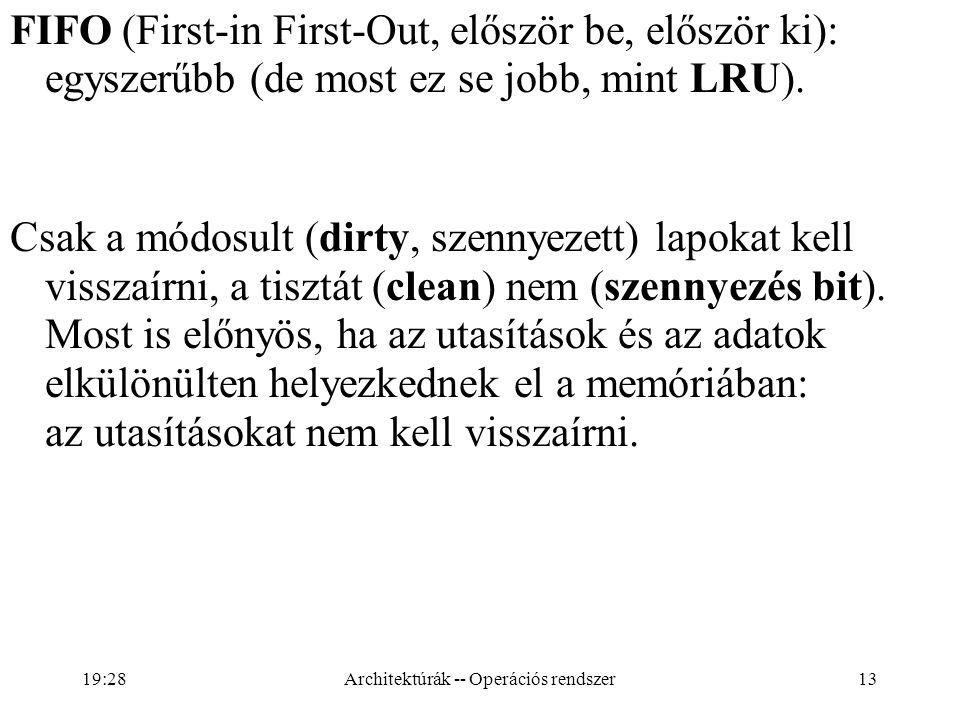 13 FIFO (First-in First-Out, először be, először ki): egyszerűbb (de most ez se jobb, mint LRU). Csak a módosult (dirty, szennyezett) lapokat kell vis