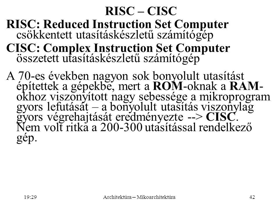 42 RISC – CISC RISC: Reduced Instruction Set Computer csökkentett utasításkészletű számítógép CISC: Complex Instruction Set Computer összetett utasításkészletű számítógép A 70-es években nagyon sok bonyolult utasítást építettek a gépekbe, mert a ROM-oknak a RAM- okhoz viszonyított nagy sebessége a mikroprogram gyors lefutását – a bonyolult utasítás viszonylag gyors végrehajtását eredményezte --> CISC.