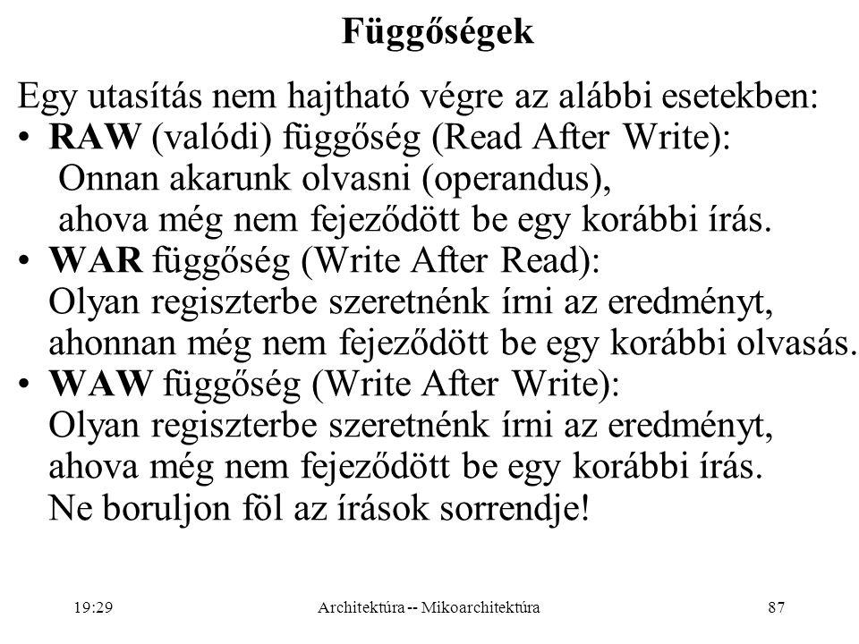 87 Függőségek Egy utasítás nem hajtható végre az alábbi esetekben: RAW (valódi) függőség (Read After Write): Onnan akarunk olvasni (operandus), ahova még nem fejeződött be egy korábbi írás.