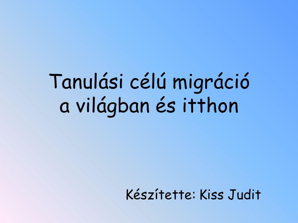 Tanulási célú migráció a világban és itthon Készítette: Kiss Judit