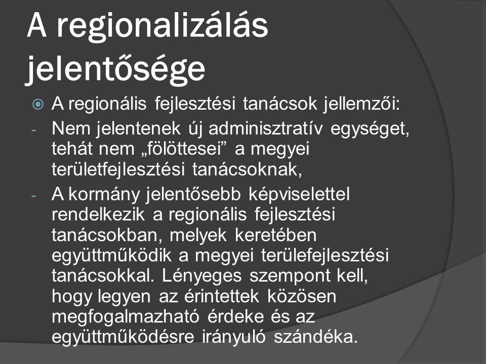"""A regionalizálás jelentősége  A regionális fejlesztési tanácsok jellemzői: - Nem jelentenek új adminisztratív egységet, tehát nem """"fölöttesei"""" a megy"""
