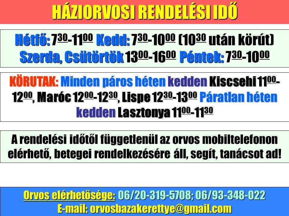 HÁZIORVOSI RENDELÉSI IDŐ KÖRUTAK: Minden páros héten kedden Kiscsehi 11 00 - 12 00, Maróc 12 00 -12 30, Lispe 12 30 -13 00 Páratlan héten kedden Lasztonya 11 00 -11 30 Hétfő: 7 30 -11 00 Kedd: 7 30 -10 00 (10 30 után körút) Szerda, Csütörtök 13 00 -16 00 Péntek: 7 30 -10 00 Orvos elérhetősége: 06/20-319-5708; 06/93-348-022 E-mail: orvosbazakerettye@gmail.com A rendelési időtől függetlenül az orvos mobiltelefonon elérhető, betegei rendelkezésére áll, segít, tanácsot ad!