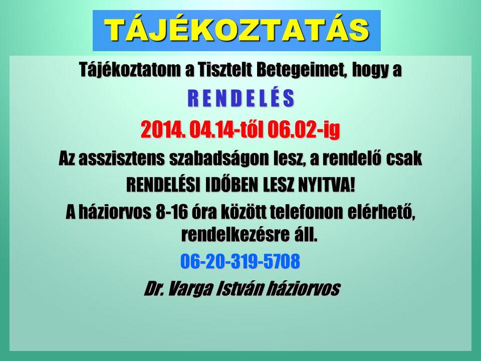 TÁJÉKOZTATÁS Tájékoztatom a Tisztelt Betegeimet, hogy a R E N D E L É S 2014. 04.14-től 06.02-ig Az asszisztens szabadságon lesz, a rendelő csak RENDE